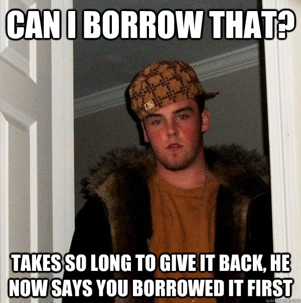 Can i borrow that? Takes so long to give it back, he now says you borrowed it first - Can i borrow that? Takes so long to give it back, he now says you borrowed it first  Scumbag Steve