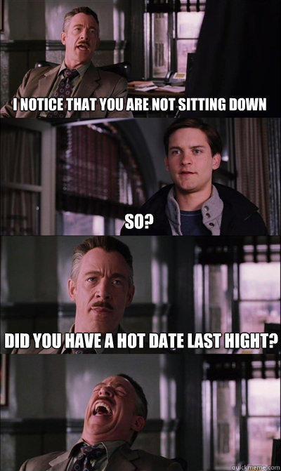 i notice that you are not sitting down so? did you have a hot date last hight?  - i notice that you are not sitting down so? did you have a hot date last hight?   JJ Jameson