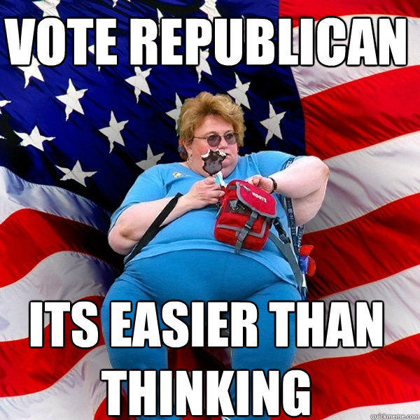 Vote republican its easier than thinking  Asinine American fat obese red state republican lady meme