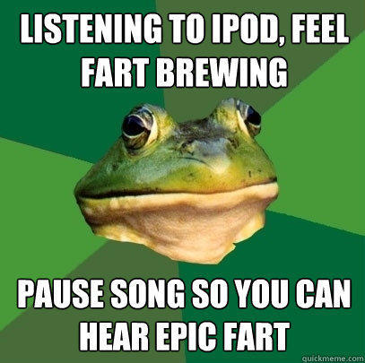Listening to ipod, feel fart brewing pause song so you can hear epic fart - Listening to ipod, feel fart brewing pause song so you can hear epic fart  Foul Bachelor Frog