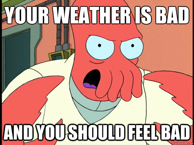 your weather is bad And you should feel bad - your weather is bad And you should feel bad  Lunatic Zoidberg
