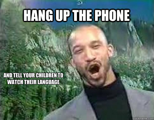 Hang up the phone and tell your children to watch their language