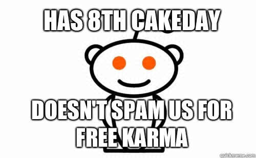 Has 8th Cakeday Doesn't spam us for free karma