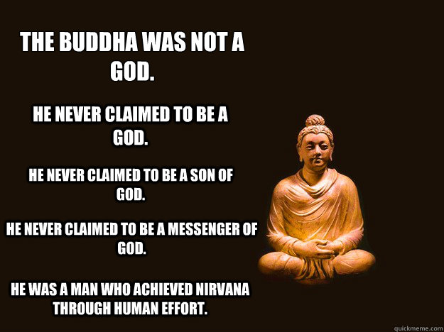 The Buddha was not a god.  He never claimed to be a god. He never claimed to be a son of god. He never claimed to be a messenger of god. He was a man who achieved nirvana through human effort. - The Buddha was not a god.  He never claimed to be a god. He never claimed to be a son of god. He never claimed to be a messenger of god. He was a man who achieved nirvana through human effort.  Misc