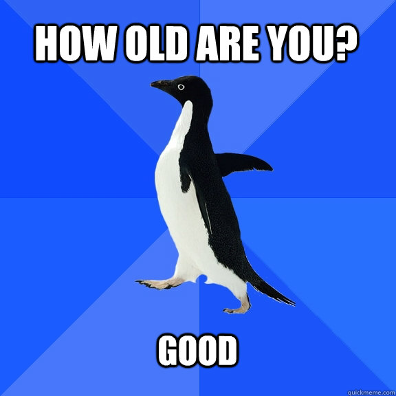 how old are you?  good  - how old are you?  good   Socially Awkward Penguin