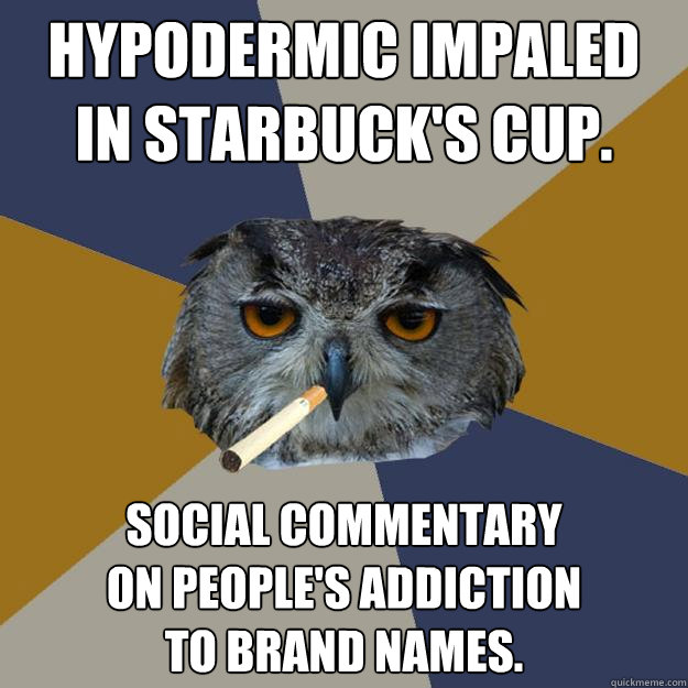 Hypodermic impaled in Starbuck's cup. Social commentary on people's addiction to brand names. - Hypodermic impaled in Starbuck's cup. Social commentary on people's addiction to brand names.  Art Student Owl