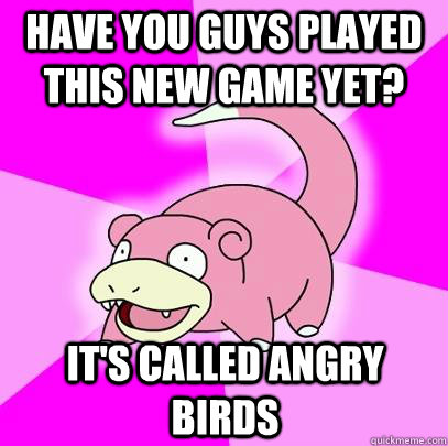 Have you guys played this new game yet? It's called angry Birds - Have you guys played this new game yet? It's called angry Birds  Slowpoke