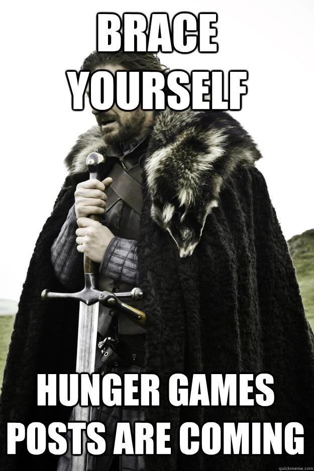Brace yourself Hunger Games posts are coming - Brace yourself Hunger Games posts are coming  Winter is coming