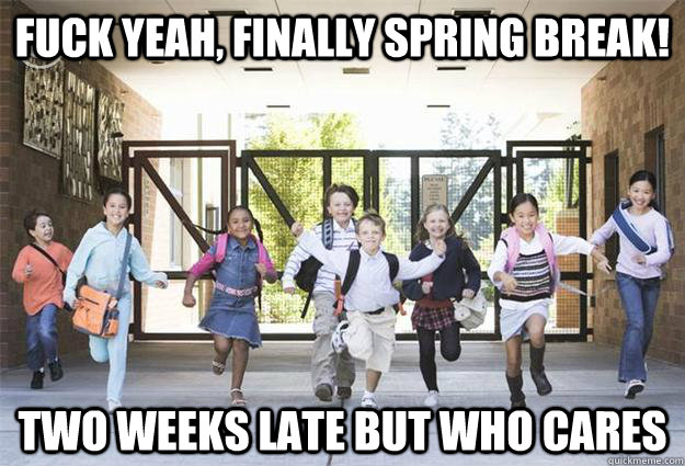 Fuck yeah, finally spring break! two weeks late but who cares   spring break