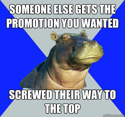 Someone else gets the promotion you wanted Screwed their way to the top  Skeptical Hippo