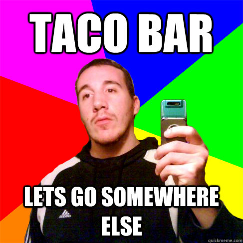 TACO BAR Lets go somewhere else - TACO BAR Lets go somewhere else  Disapproving Billy
