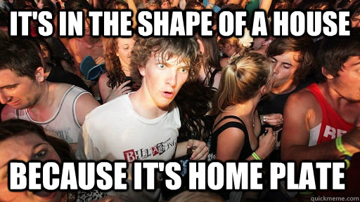 it's in the shape of a house because it's home plate - it's in the shape of a house because it's home plate  Sudden Clarity Clarence