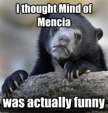 I thought Mind of Mencia was actually funny - I thought Mind of Mencia was actually funny  Confession Bear