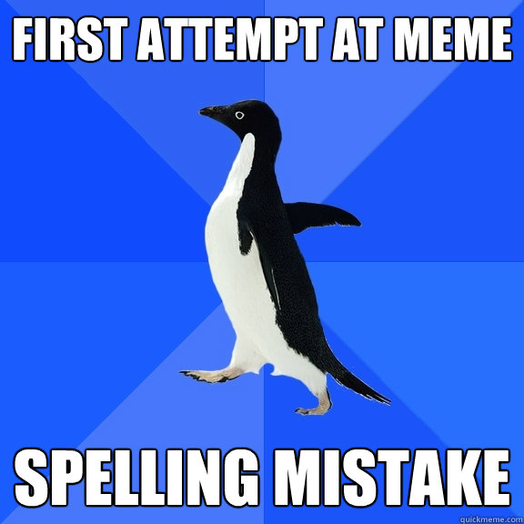 First attempt at meme spelling mistake - First attempt at meme spelling mistake  Socially Awkward Penguin