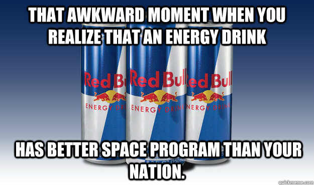 That awkward Moment when you realize that an energy drink  has better space program than your nation. - That awkward Moment when you realize that an energy drink  has better space program than your nation.  Good Guy Redbull