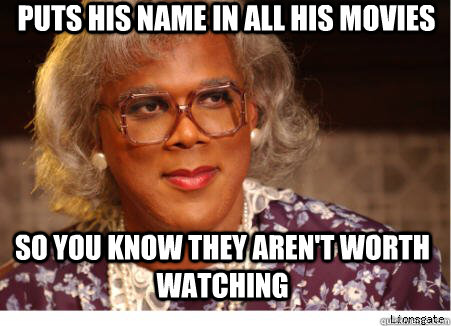 Puts his name in all his movies so you know they aren't worth watching - Puts his name in all his movies so you know they aren't worth watching  tylerperry