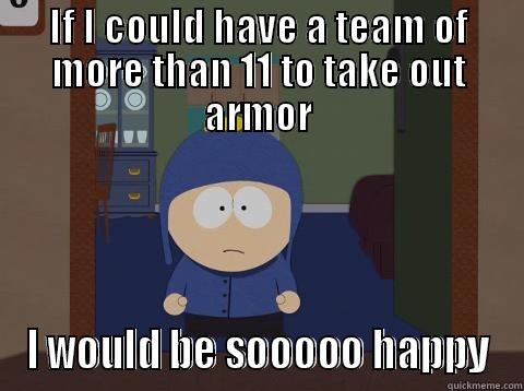 IF I COULD HAVE A TEAM OF MORE THAN 11 TO TAKE OUT ARMOR I WOULD BE SOOOOO HAPPY Craig would be so happy