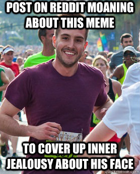 Post on reddit moaning about this meme To cover up inner jealousy about his face - Post on reddit moaning about this meme To cover up inner jealousy about his face  Ridiculously photogenic guy