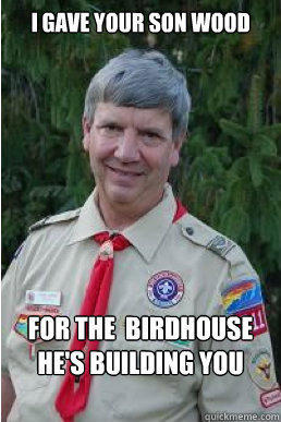 I gave your son wood for the  birdhouse he's building you  Harmless Scout Leader