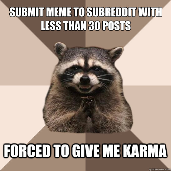 submit meme to subreddit with less than 30 posts  forced to give me karma - submit meme to subreddit with less than 30 posts  forced to give me karma  Evil Plotting Raccoon