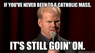 If you've never been to a Catholic mass,  It's still goin' on.