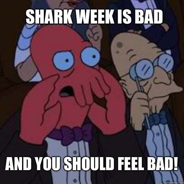 Shark week is bad AND YOU SHOULD FEEL BAD!