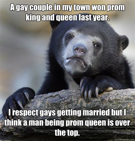 A gay couple in my town won prom king and queen last year. I respect gays getting married but I think a man being prom queen is over the top. - A gay couple in my town won prom king and queen last year. I respect gays getting married but I think a man being prom queen is over the top.  Confession Bear
