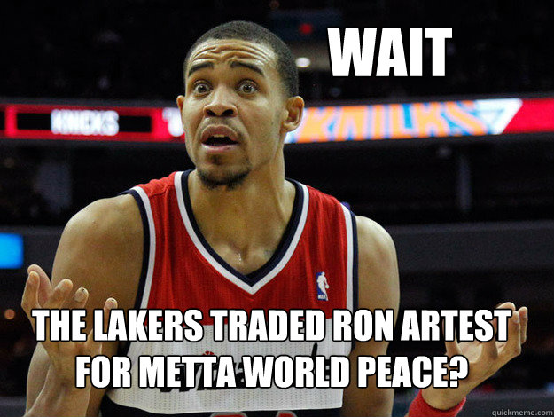 wait the lakers traded Ron artest for metta world peace?
