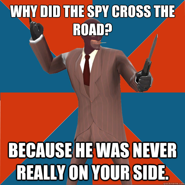 Why did the spy cross the road? Because he was never really on your side. - Why did the spy cross the road? Because he was never really on your side.  TF2 Spy