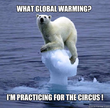 c6cab5e7d35b33a305863516a34552fdff3f02103f0faf6f2a347c808c3b2450 what global warming? i'm practicing for the circus ! hipster polar
