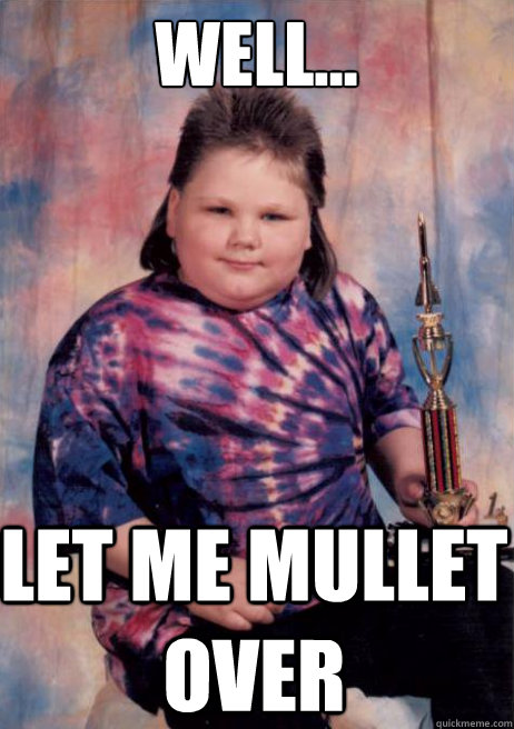 well... let me mullet over