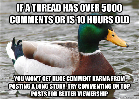 If a thread has over 5000 comments or is 10 hours old you won't get huge comment karma from posting a long story, try commenting on top posts for better viewership - If a thread has over 5000 comments or is 10 hours old you won't get huge comment karma from posting a long story, try commenting on top posts for better viewership  Actual Advice Mallard