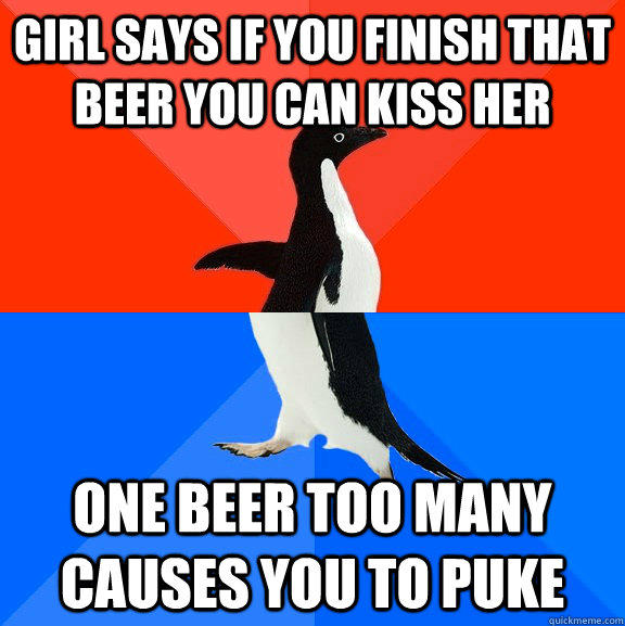 Girl says if you finish that beer you can kiss her One beer too many causes you to puke  - Girl says if you finish that beer you can kiss her One beer too many causes you to puke   Socially Awesome Awkward Penguin