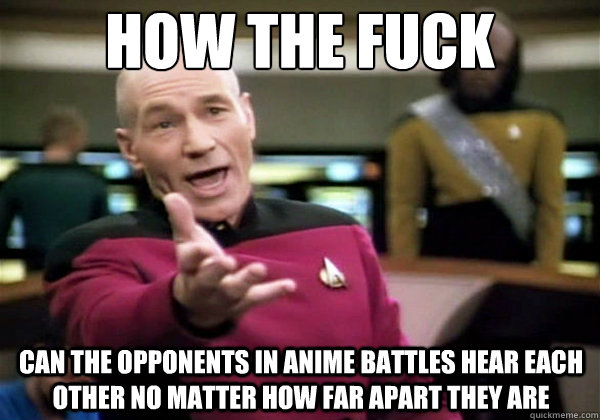 how the fuck Can the opponents in Anime battles hear each other no matter how far apart they are - how the fuck Can the opponents in Anime battles hear each other no matter how far apart they are  Why The Fuck Picard