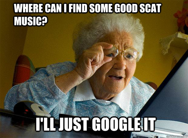 Where can I find some good scat music? i'll just google it - Where can I find some good scat music? i'll just google it  Grandma finds the Internet