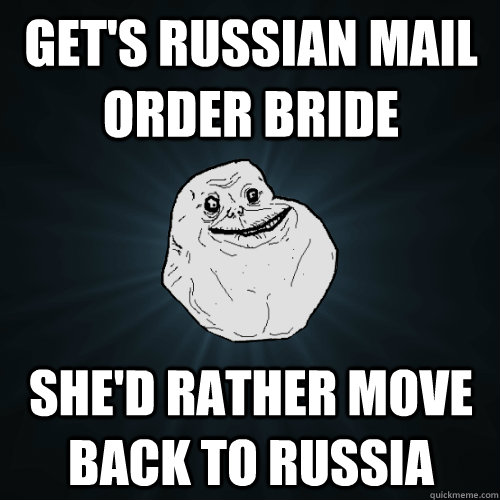 Get's russian mail order bride she'd rather move back to russia - Get's russian mail order bride she'd rather move back to russia  Forever Alone