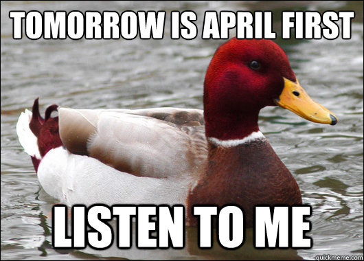 tomorrow is april first  listen to me - tomorrow is april first  listen to me  Malicious Advice Mallard