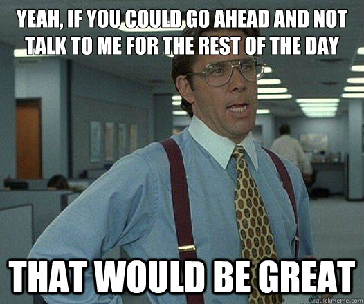 Yeah, if you could go ahead and not talk to me for the rest of the day that would be great