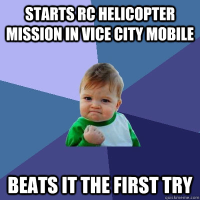 starts rc helicopter mission in vice city mobile beats it the first try - starts rc helicopter mission in vice city mobile beats it the first try  Success Kid