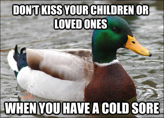 don't kiss your children or loved ones when you have a cold sore - don't kiss your children or loved ones when you have a cold sore  Actual Advice Mallard