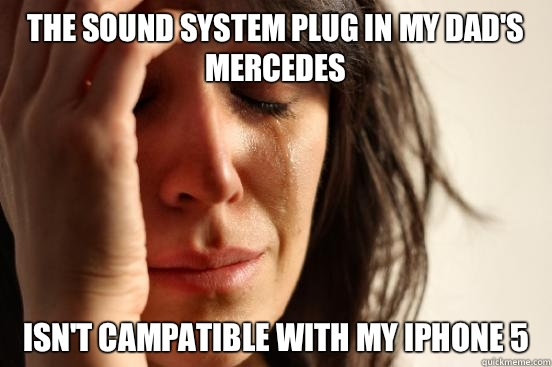The sound system plug in my dad's Mercedes isn't campatible with my iPhone 5 - The sound system plug in my dad's Mercedes isn't campatible with my iPhone 5  First World Problems