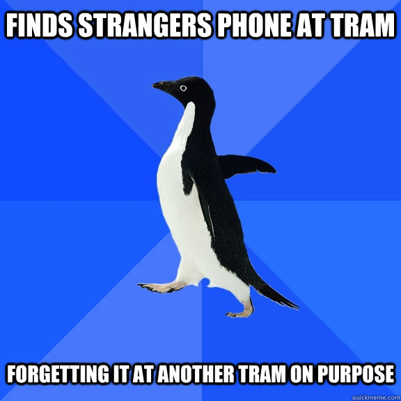 Finds strangers phone at tram forgetting it at another tram on purpose - Finds strangers phone at tram forgetting it at another tram on purpose  Socially Awkward Penguin