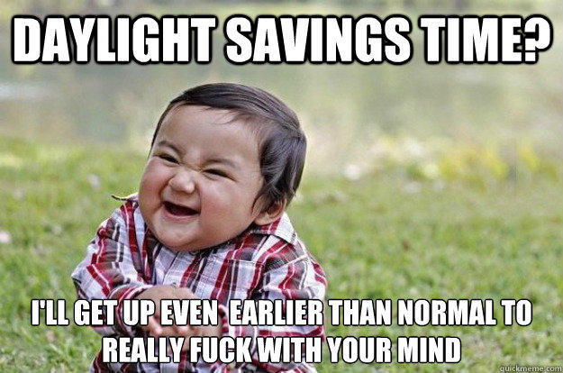 Daylight savings time? I'll get up even  earlier than normal to really fuck with your mind