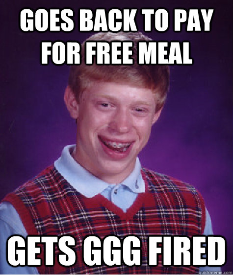 goes back to pay for free meal gets ggg fired - goes back to pay for free meal gets ggg fired  Bad Luck Brian