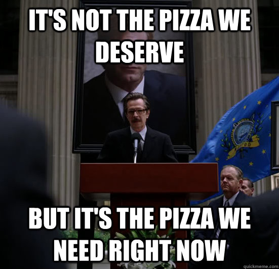 It's not the pizza we deserve But it's the pizza we need right now - It's not the pizza we deserve But it's the pizza we need right now  Gordon need