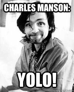 c6df5e8dba837ec8e9761a58675bae4d4ee6fde4986e36b4e2974c77138d8a59 charles manson yolo! yolo! you only live once quickmeme