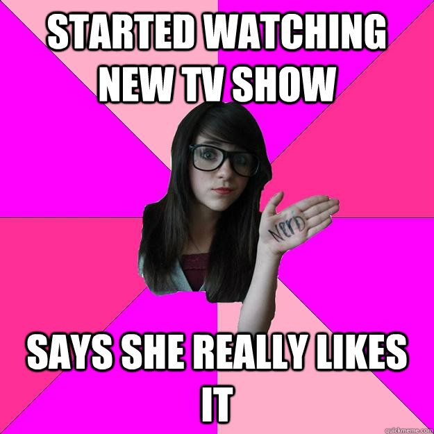 started watching new tv show says she really likes it   Idiot Nerd Girl