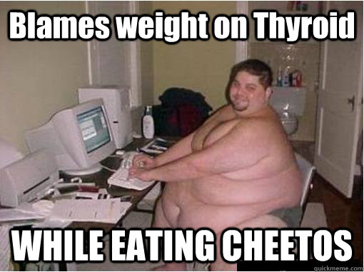 Blames weight on Thyroid WHILE EATING CHEETOS