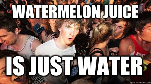 Watermelon juice Is just water  - Watermelon juice Is just water   Sudden Clarity Clarence