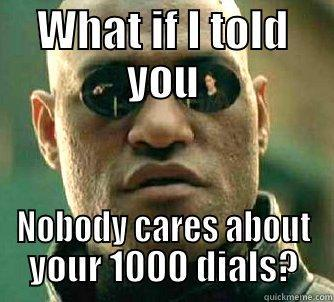 WHAT IF I TOLD YOU NOBODY CARES ABOUT YOUR 1000 DIALS? Matrix Morpheus